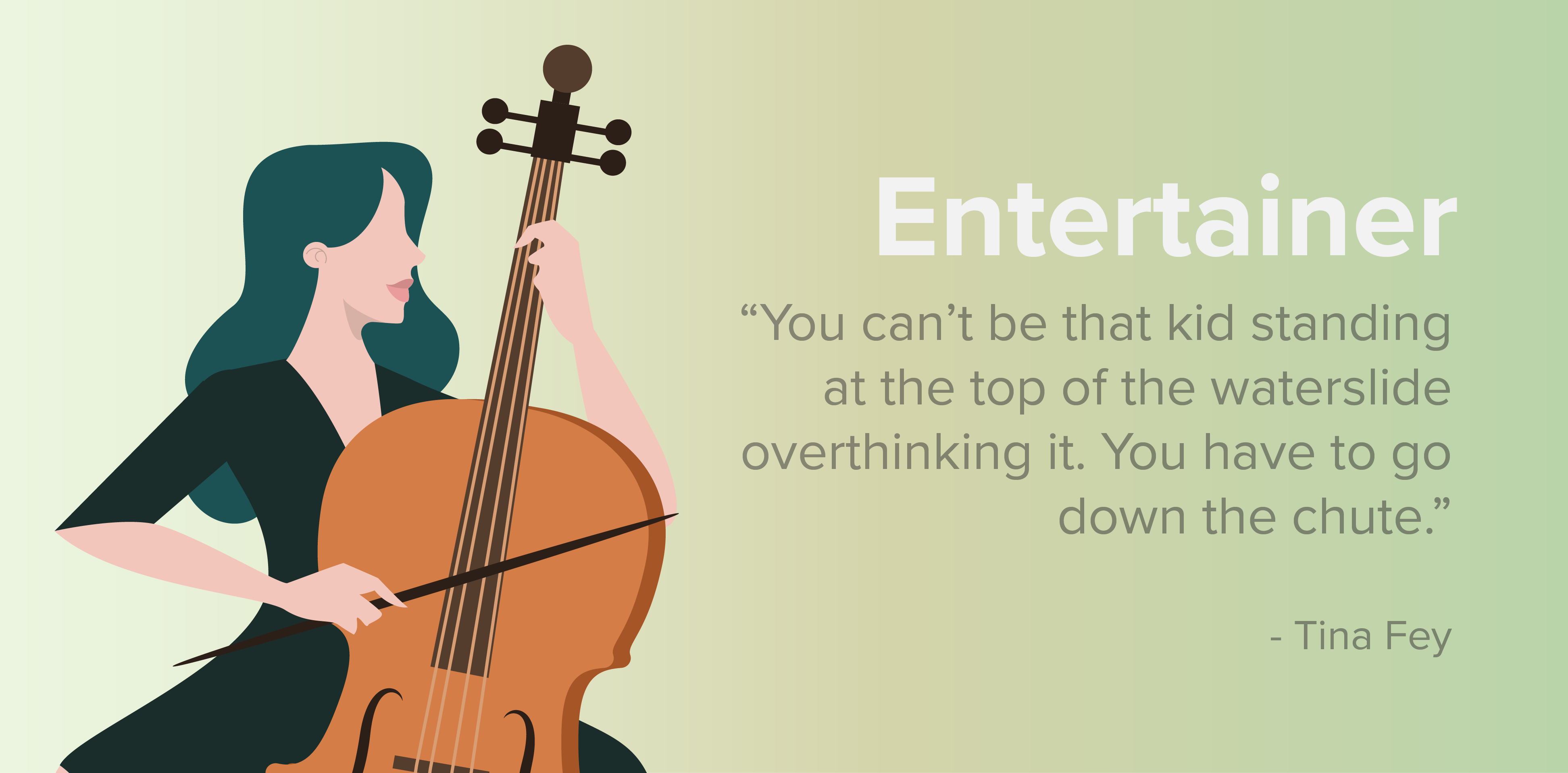 """Entertainer. """"You can't be that kid standing at the top of the waterslide overthinking it. You have to go down the chute."""" -Tina Fey"""
