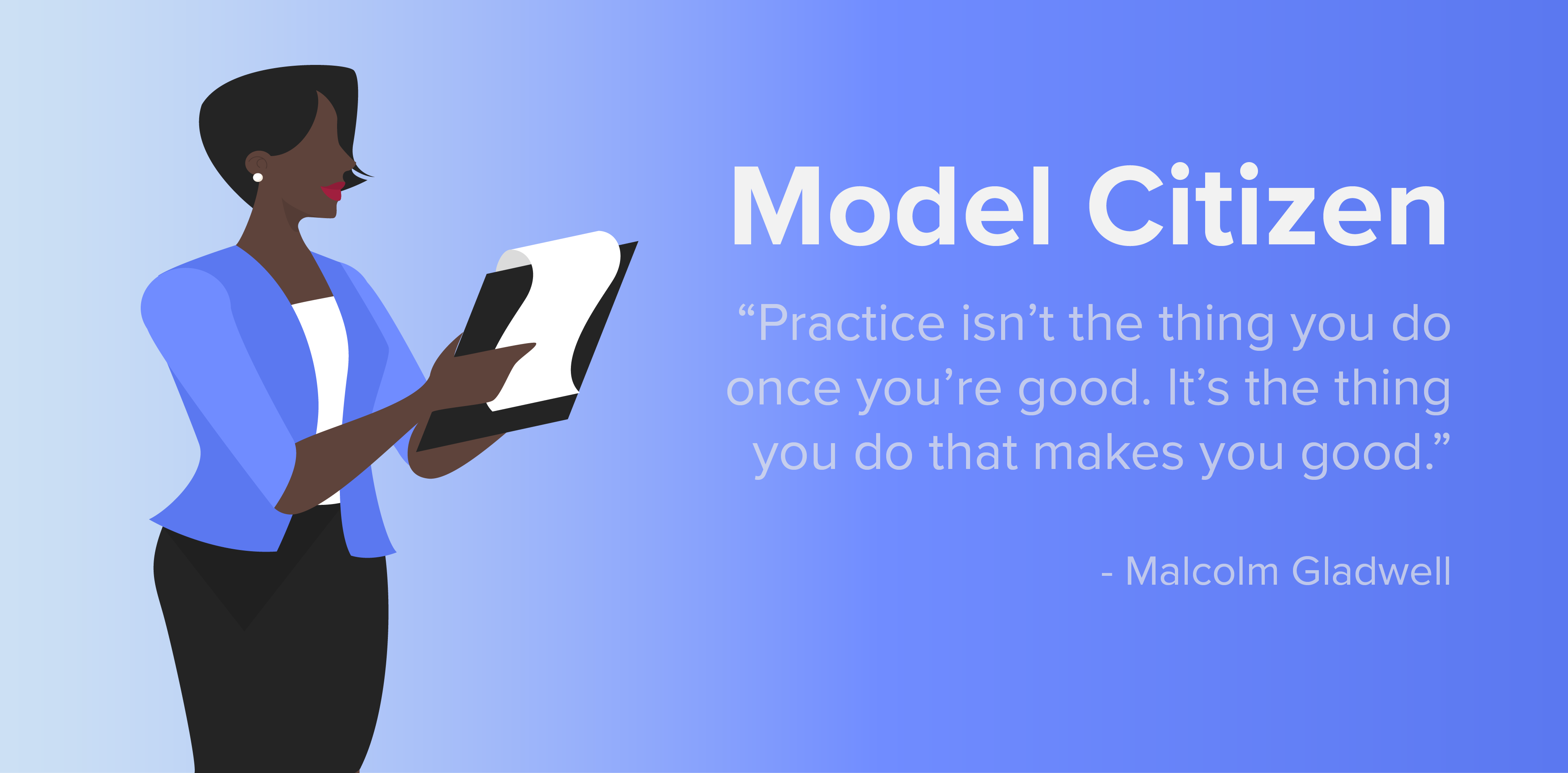 """Model Citizen. """"Practice isn't the thing you do once you're good. It's the thing you do that makes you good."""" -Malcolm Gladwell"""