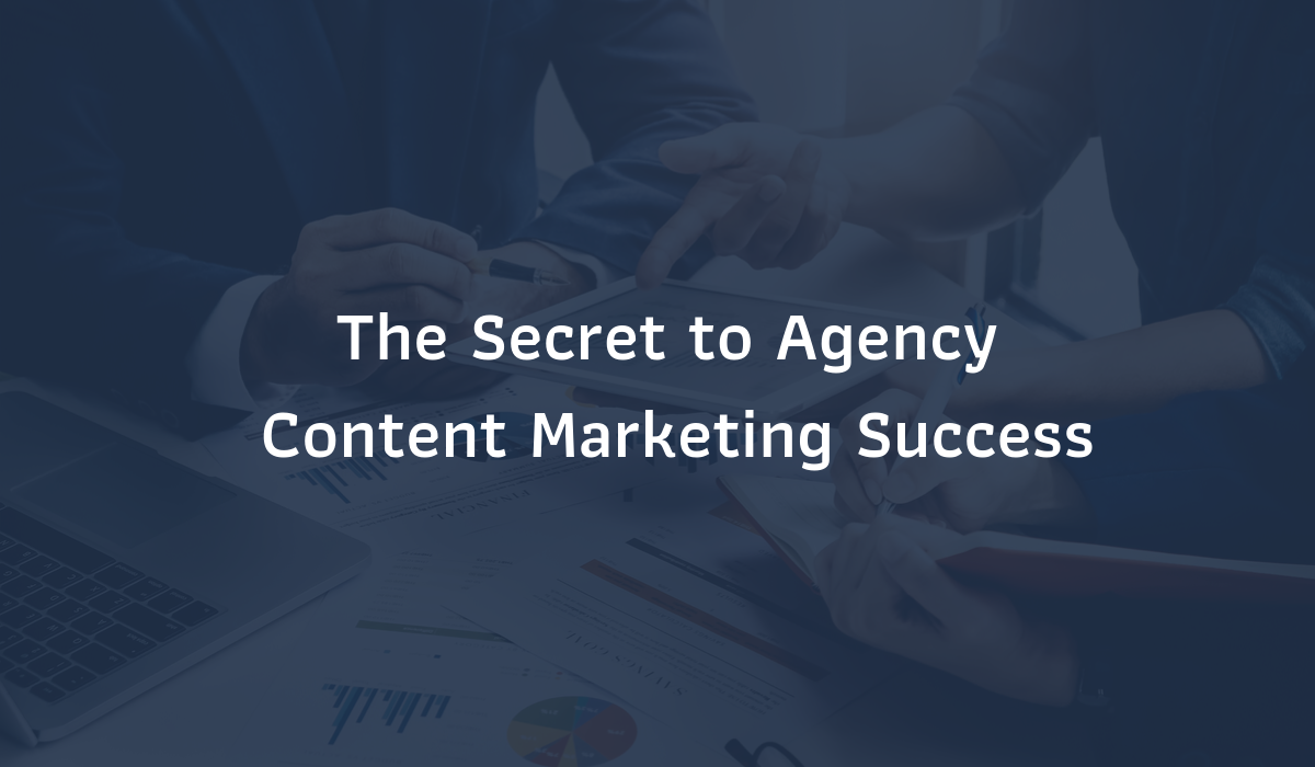 The Secret To Content Marketing Success For Your Agency